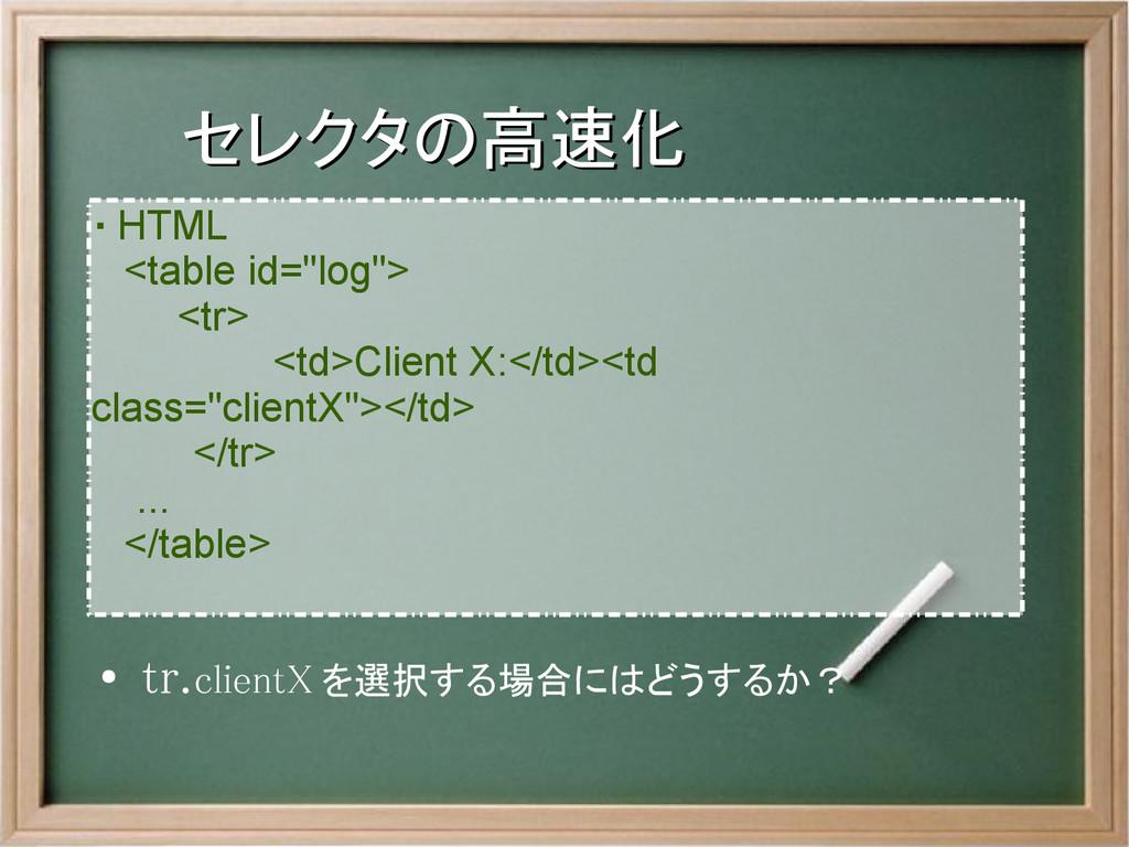 """セレクタの高速化 セレクタの高速化 ・ HTML   <table id=""""log"""">   <..."""