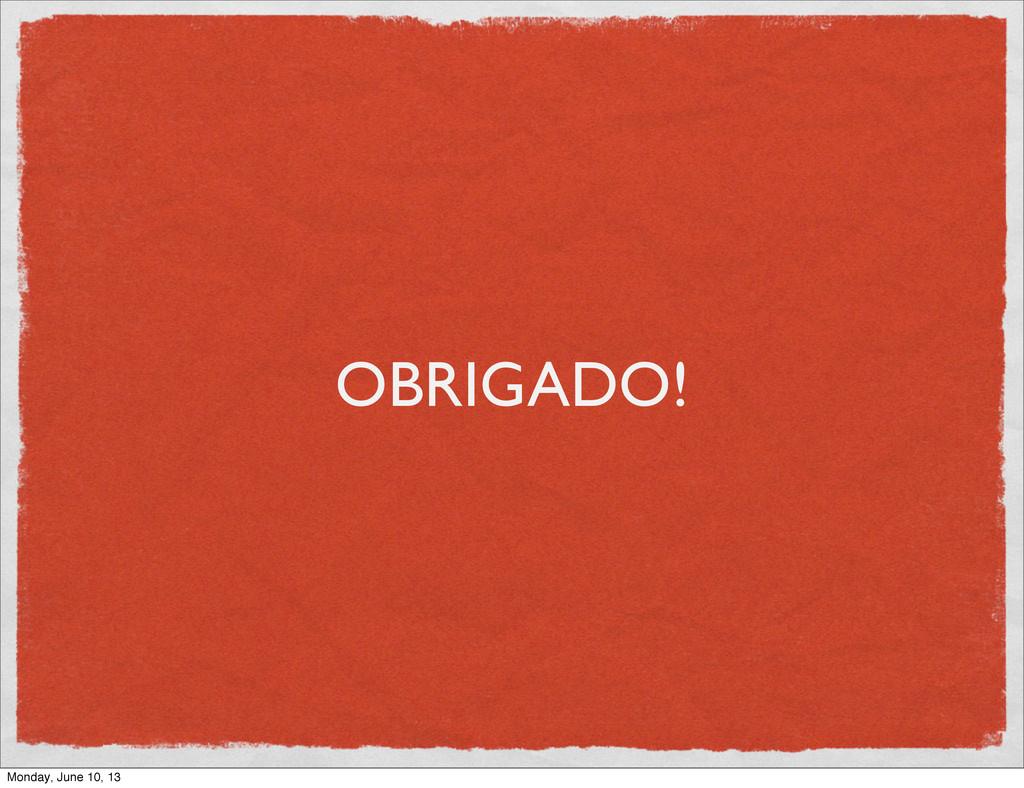 OBRIGADO! Monday, June 10, 13