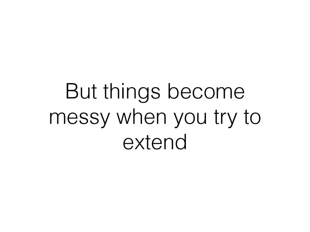 But things become messy when you try to extend