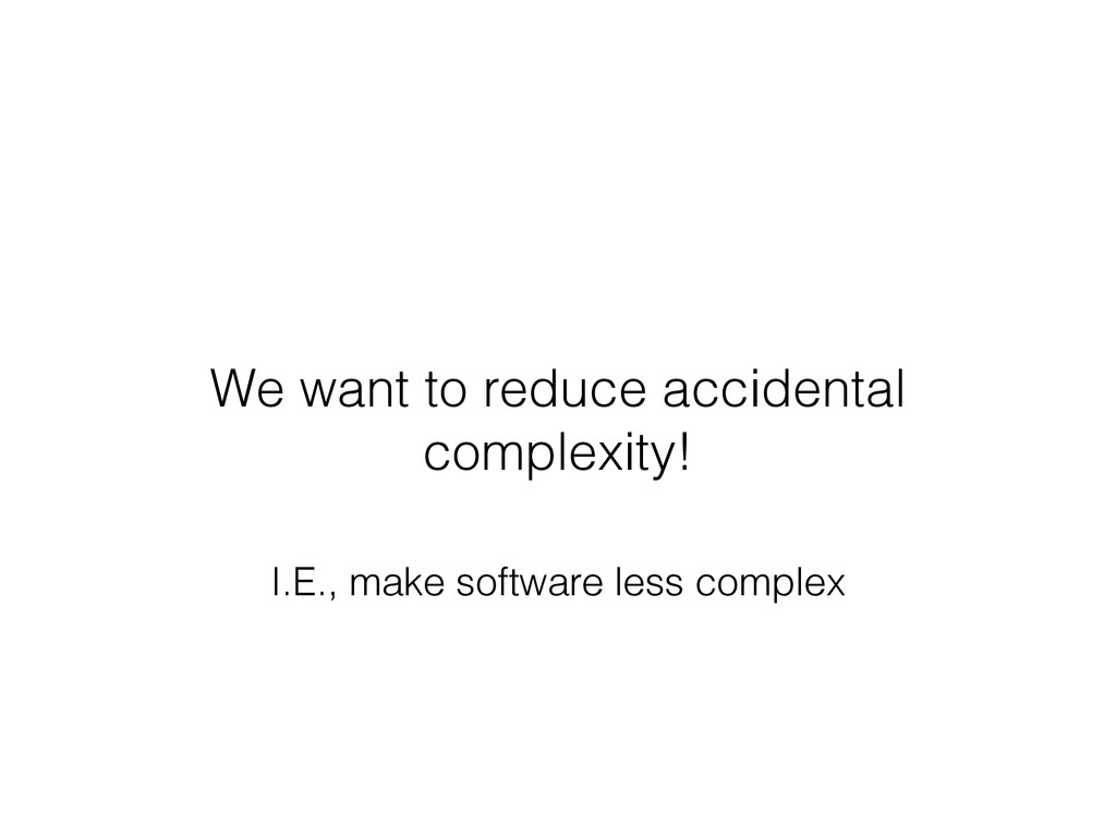 We want to reduce accidental complexity! I.E., ...