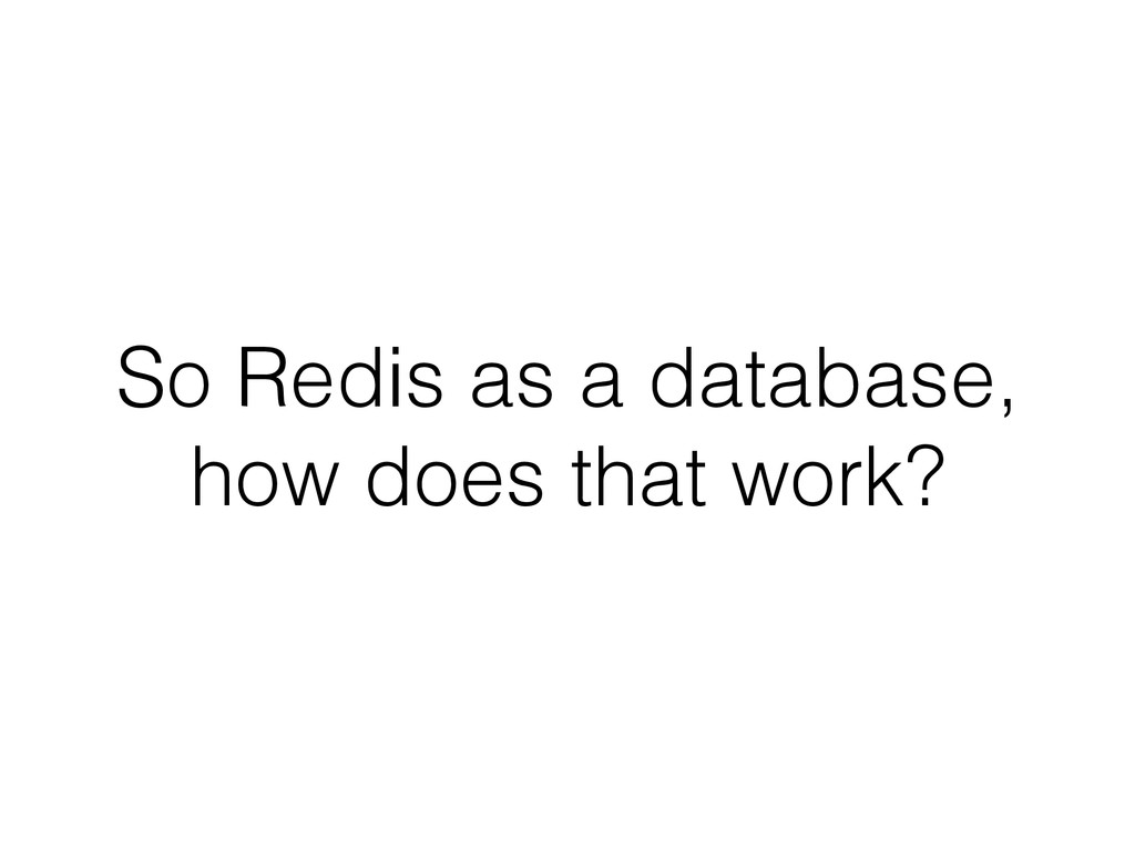 So Redis as a database, how does that work?