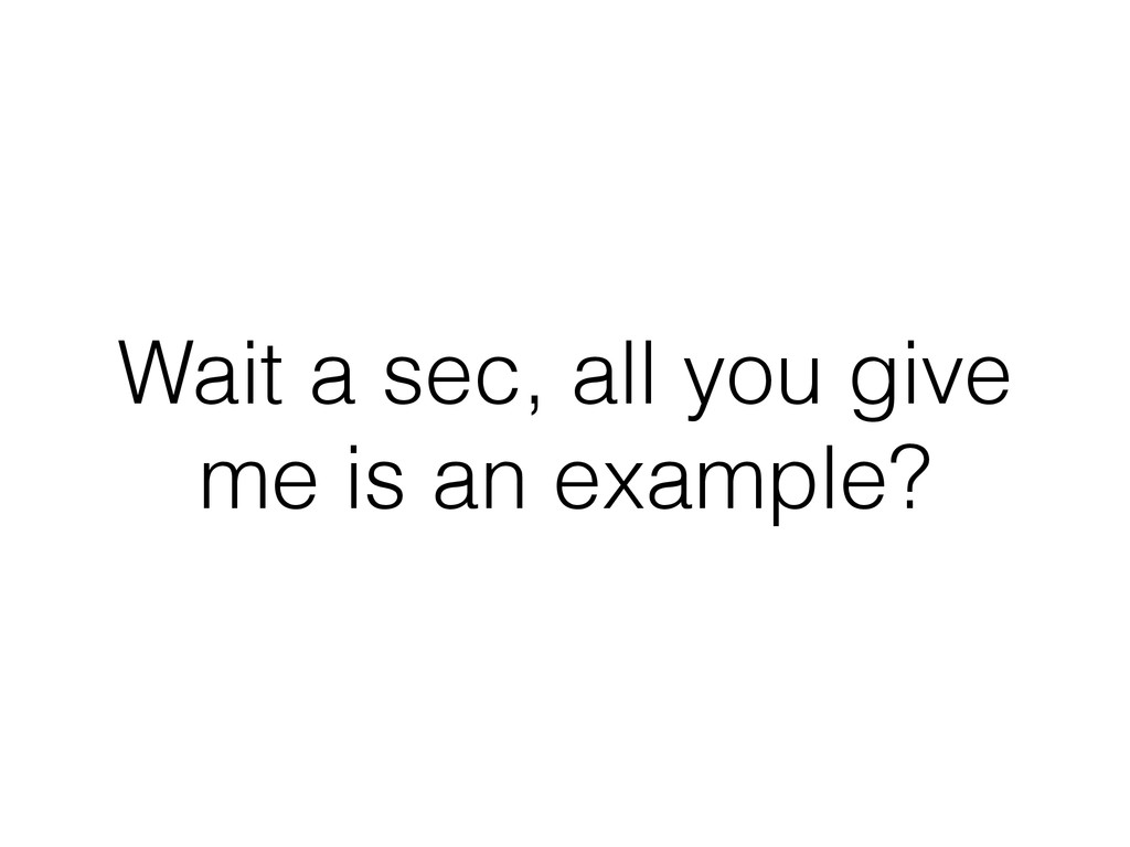 Wait a sec, all you give me is an example?