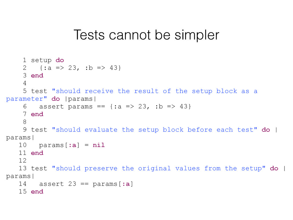 Tests cannot be simpler 1 setup do 2 {:a => 23,...