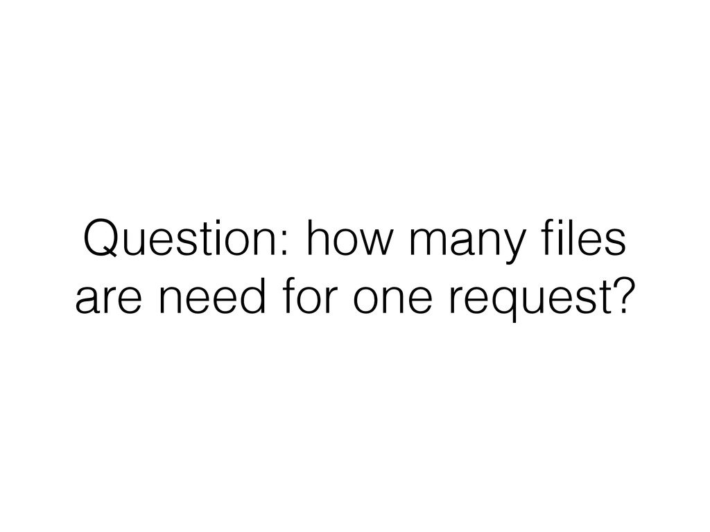 Question: how many files are need for one reques...