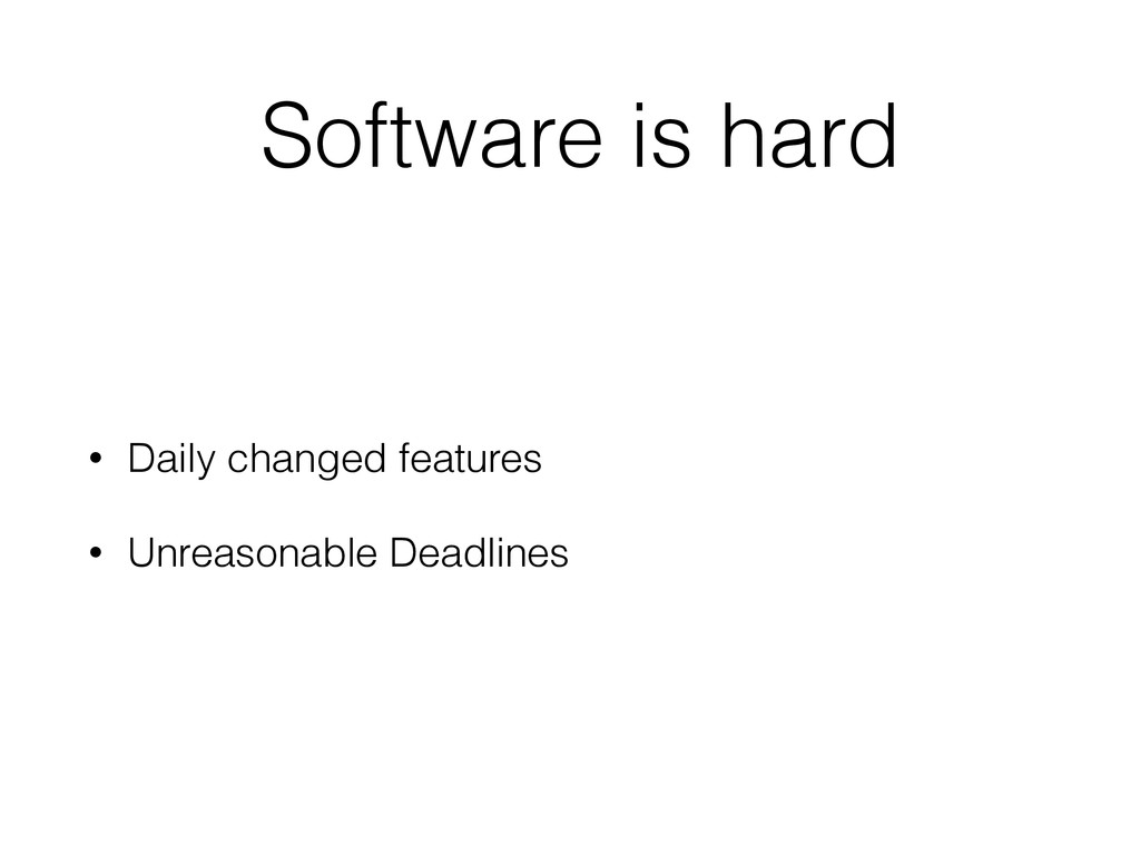 Software is hard • Daily changed features • Unr...
