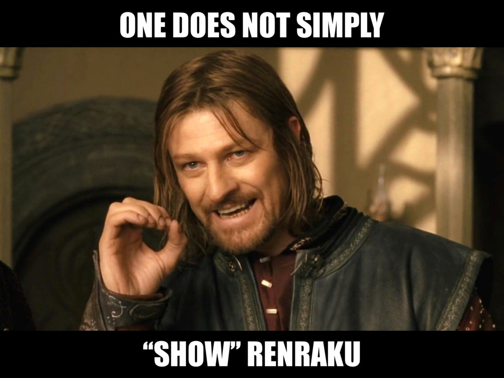 "ONE DOES NOT SIMPLY ""SHOW"" RENRAKU"