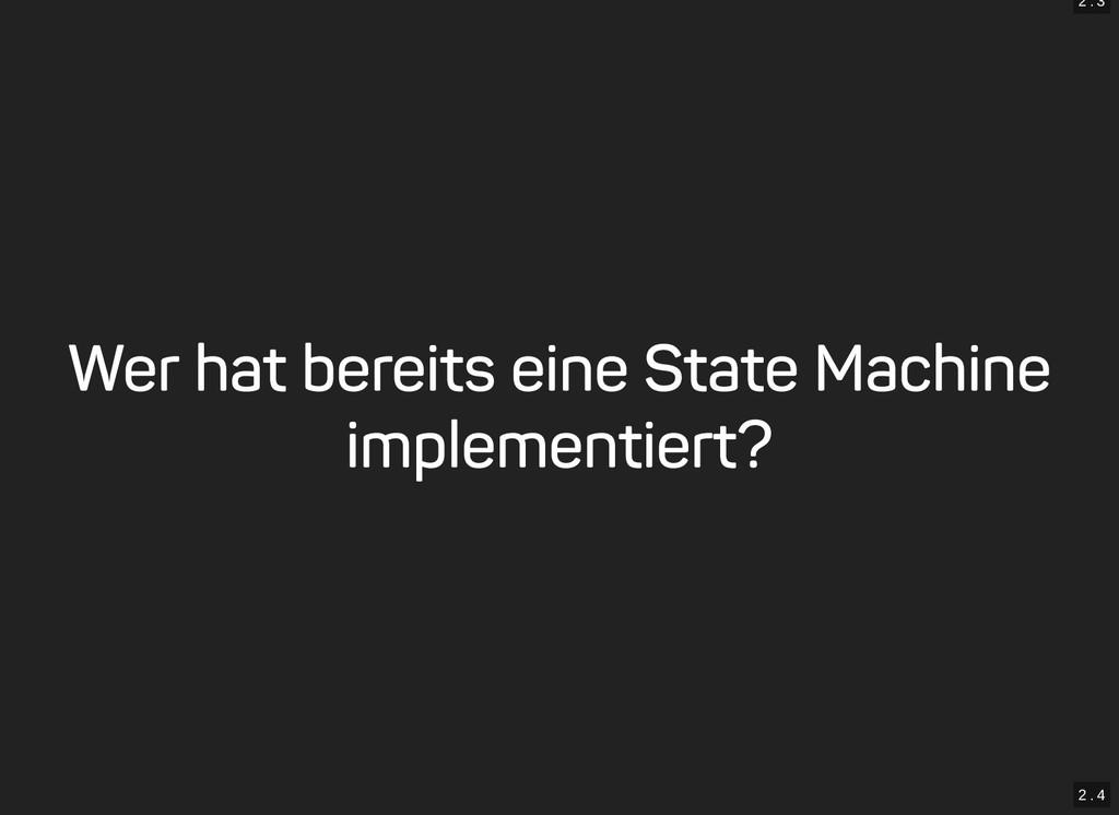 2 . 3 2 . 4 Wer hat bereits eine State Machine ...
