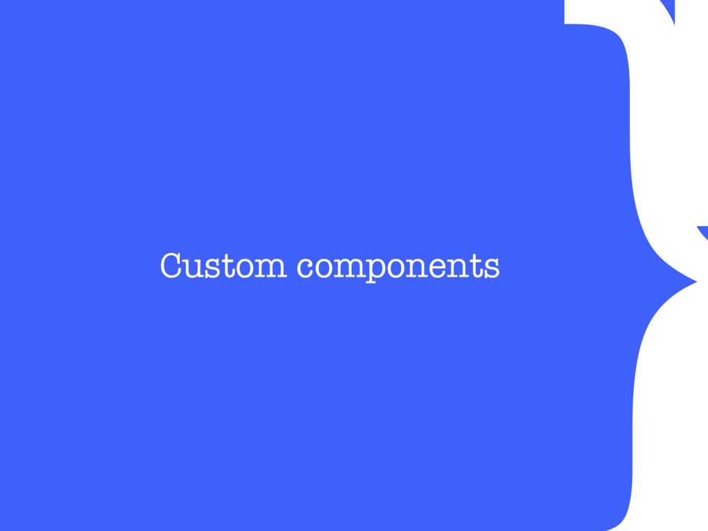 } Custom components