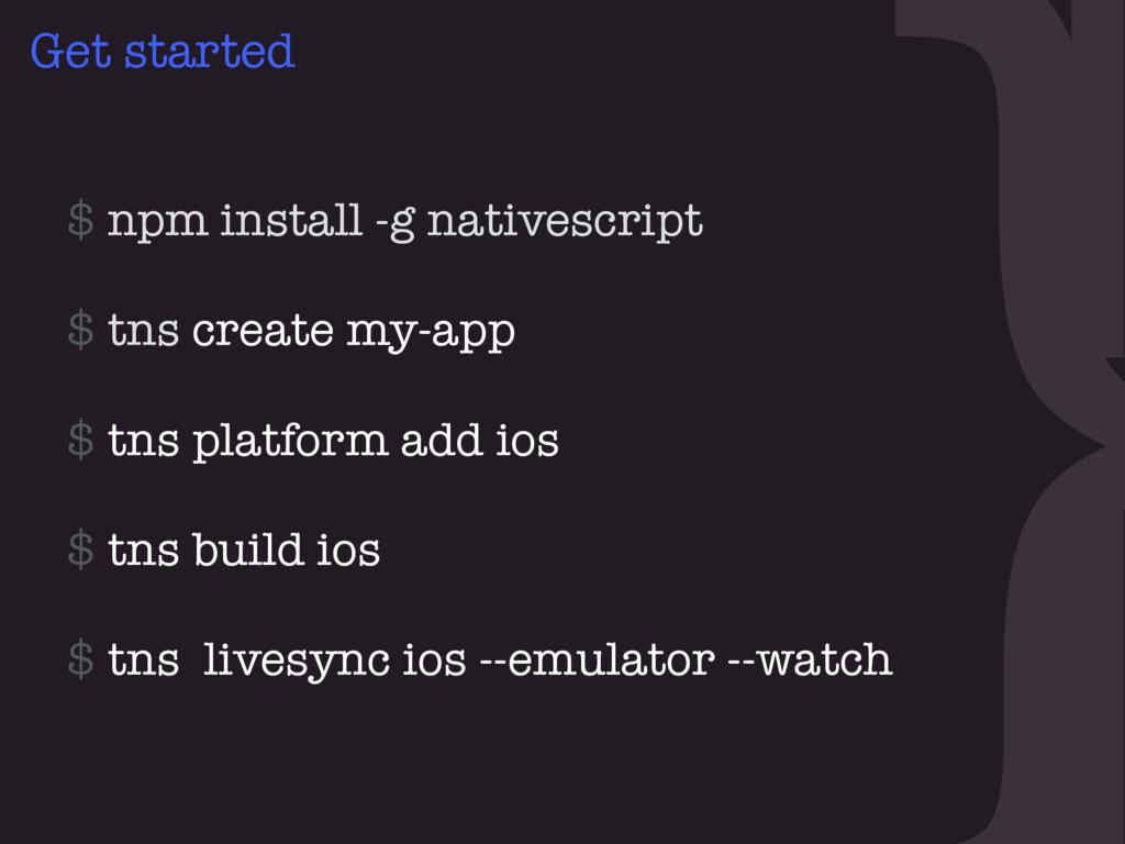 } Get started $ npm install -g nativescript  $...