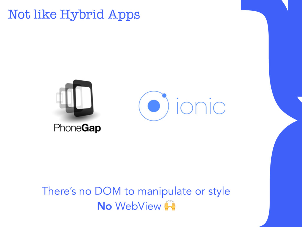 Not like Hybrid Apps There's no DOM to manipula...