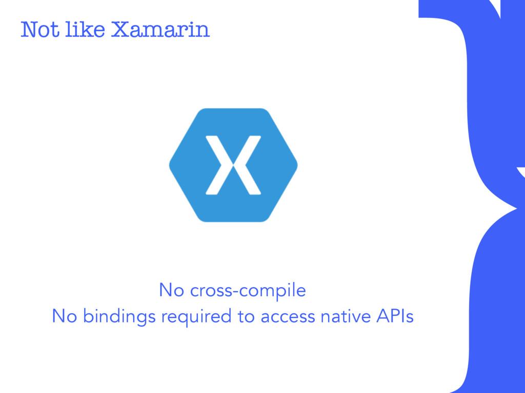 Not like Xamarin No cross-compile No bindings ...