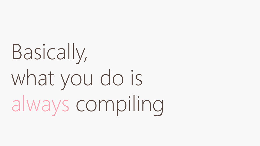 Basically, what you do is always compiling