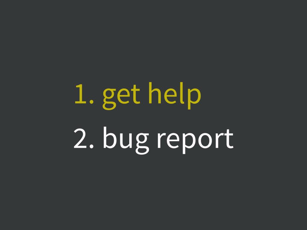 1. get help 2. bug report