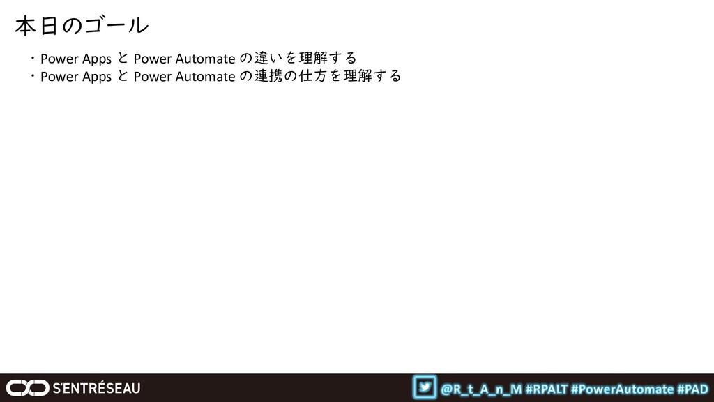 本日のゴール ・Power Apps と Power Automate の違いを理解する ・P...