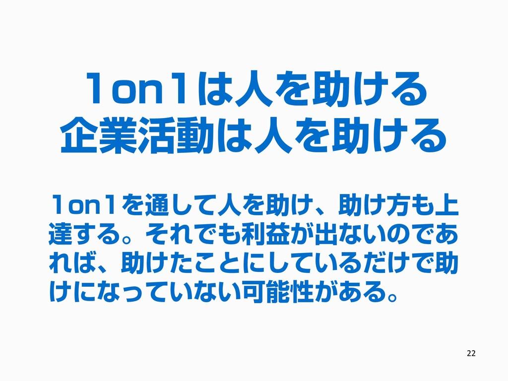 22 1on1は人を助ける 企業活動は人を助ける 1on1を通して人を助け、助け方も上 達する...