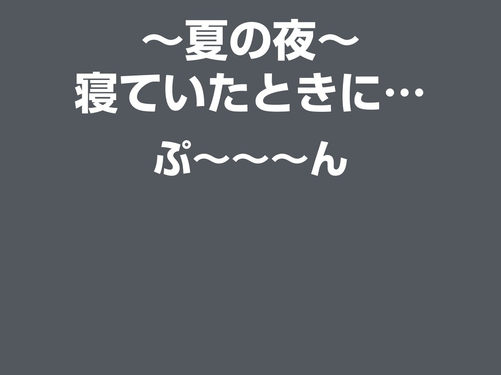 〜夏の夜〜 寝ていたときに… ぷ〜〜〜ん