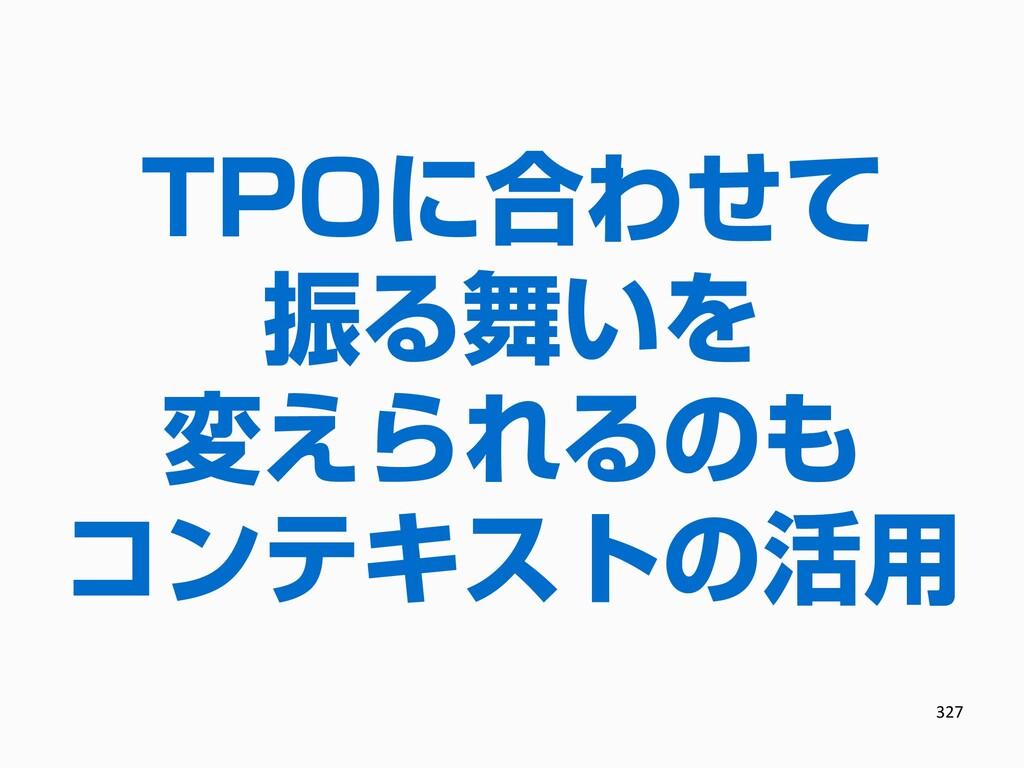 TPOに合わせて 振る舞いを 変えられるのも コンテキストの活用 327