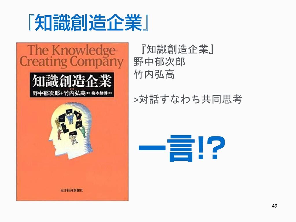 49 『知識創造企業』 野中郁次郎 竹内弘高 >対話すなわち共同思考 一言!? 『知識創造企業』