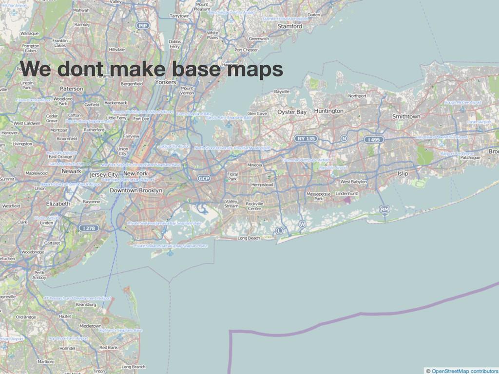 We dont make base maps