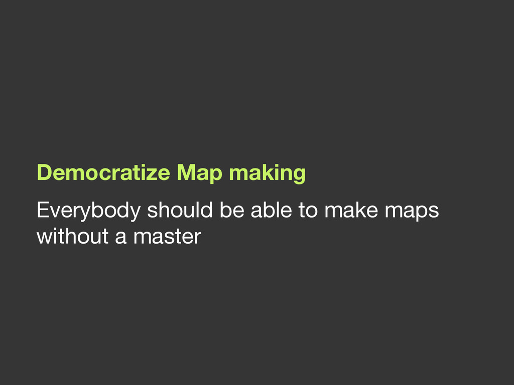 Democratize Map making Everybody should be able...