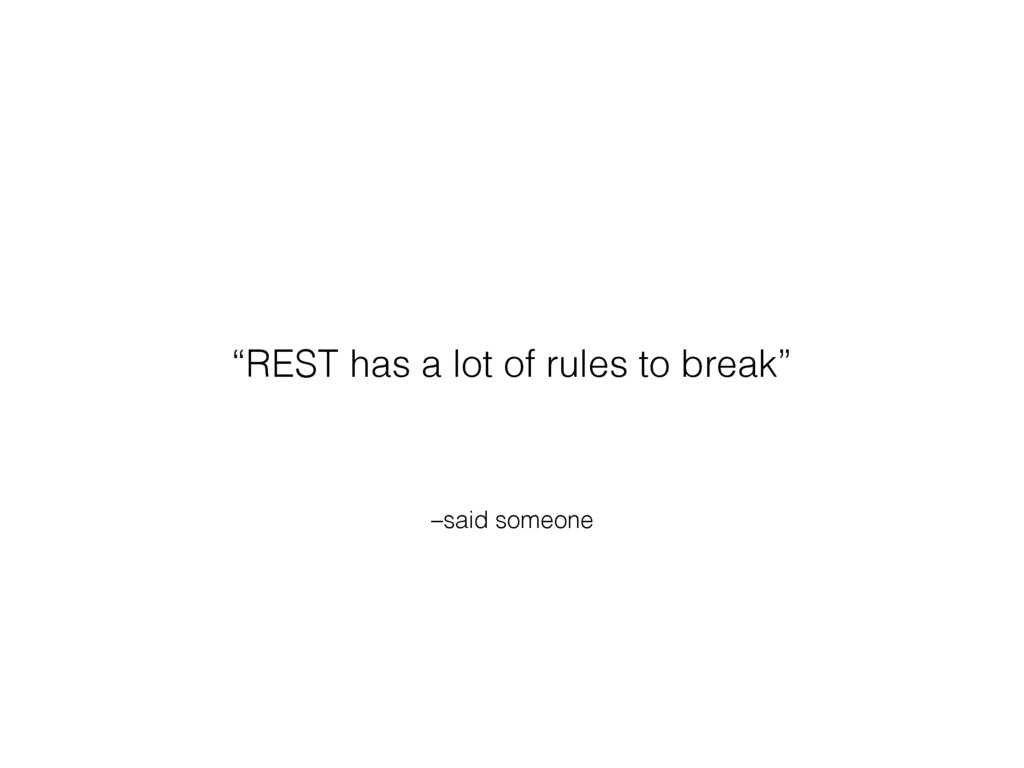 "–said someone ""REST has a lot of rules to break"""
