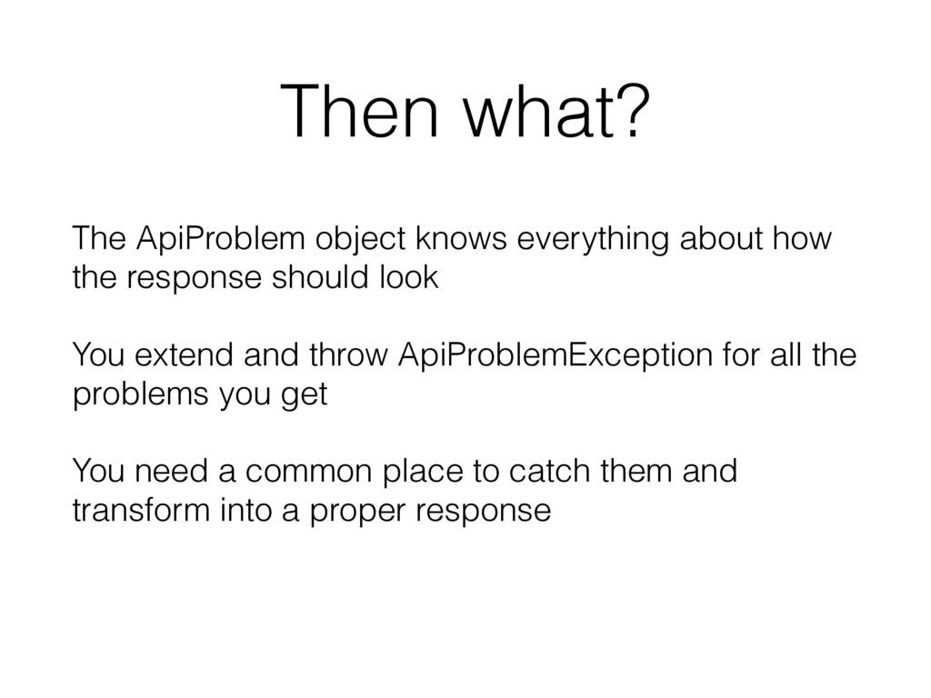 Then what? The ApiProblem object knows everythi...