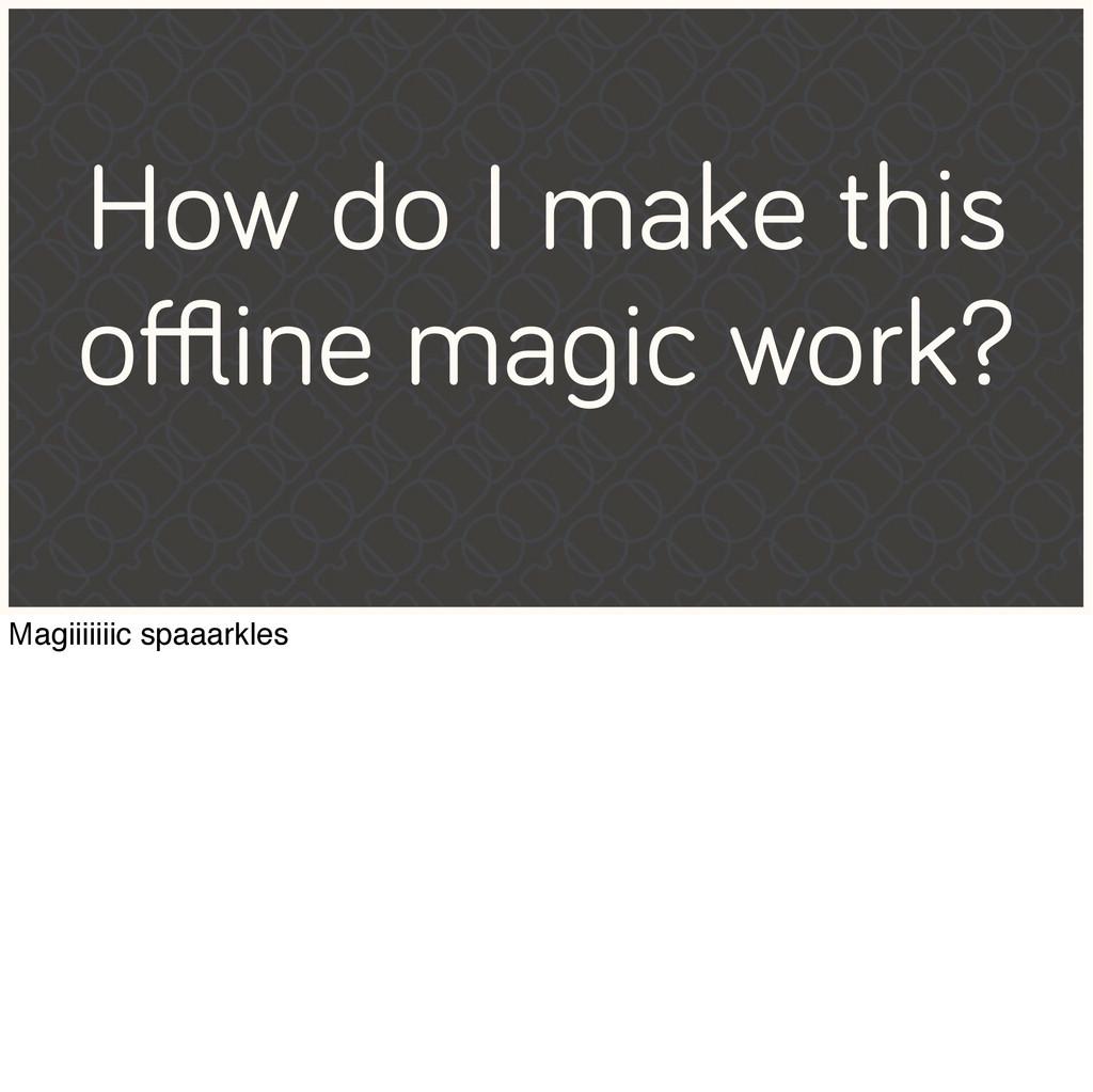 How do I make this offline magic work? Magiiiiiii...