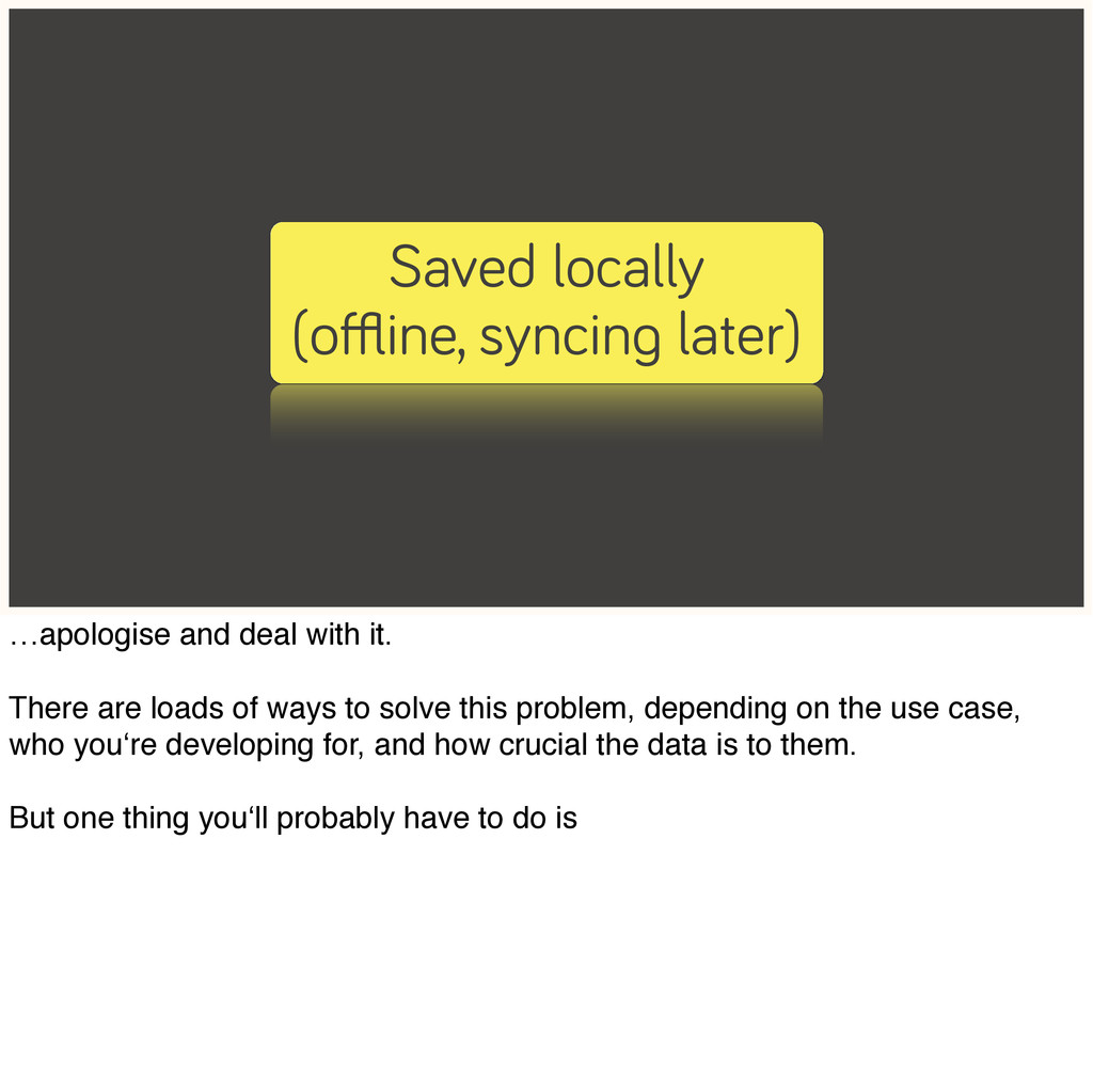 Saved locally (offline, syncing later) …apologise...