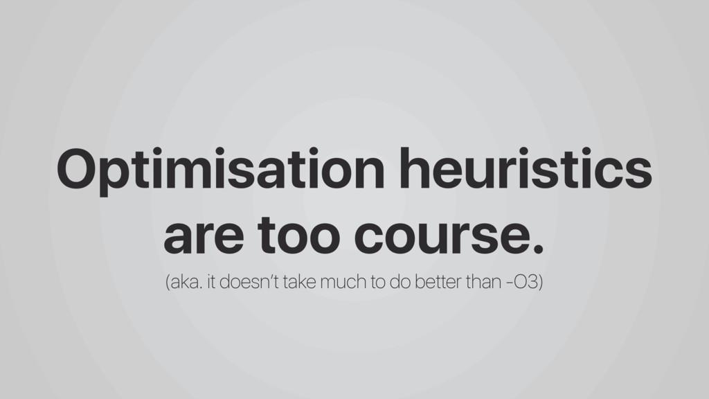 Optimisation heuristics are too course. (aka. i...