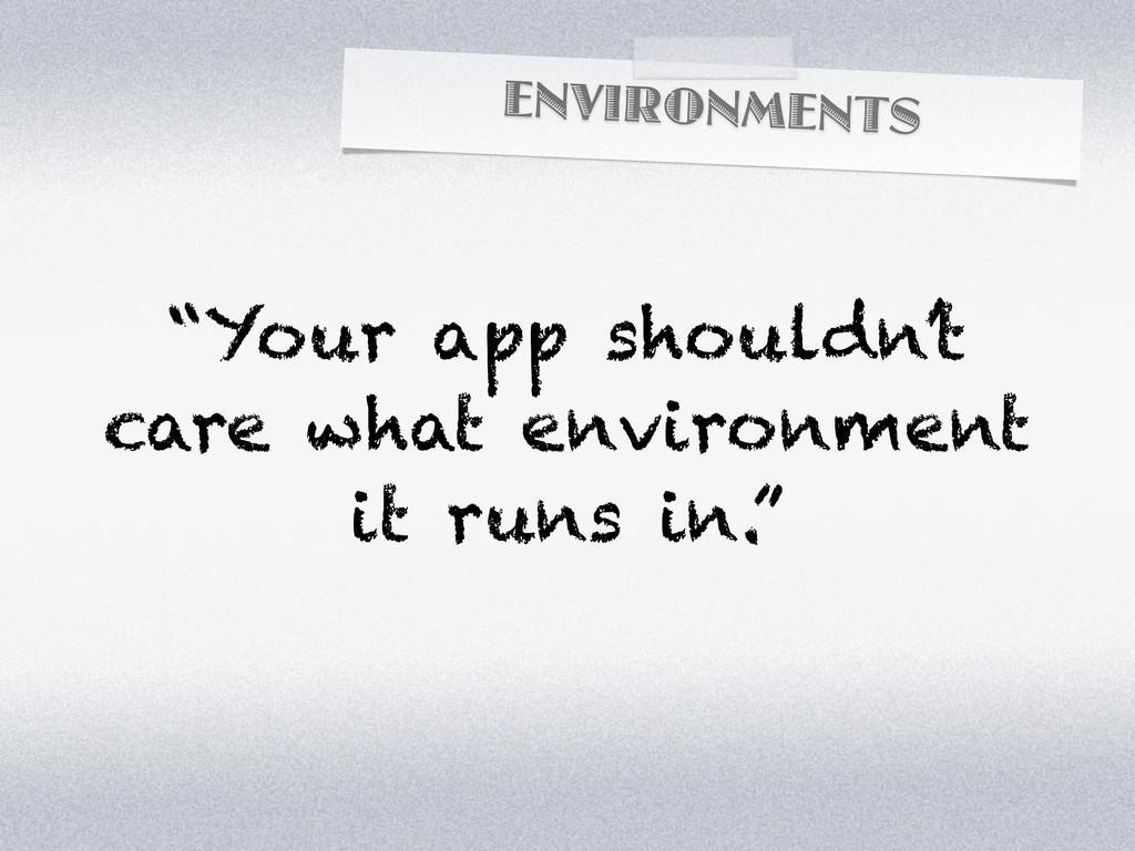 "ENVIRONMENTS ""Your app shouldn't care what envi..."