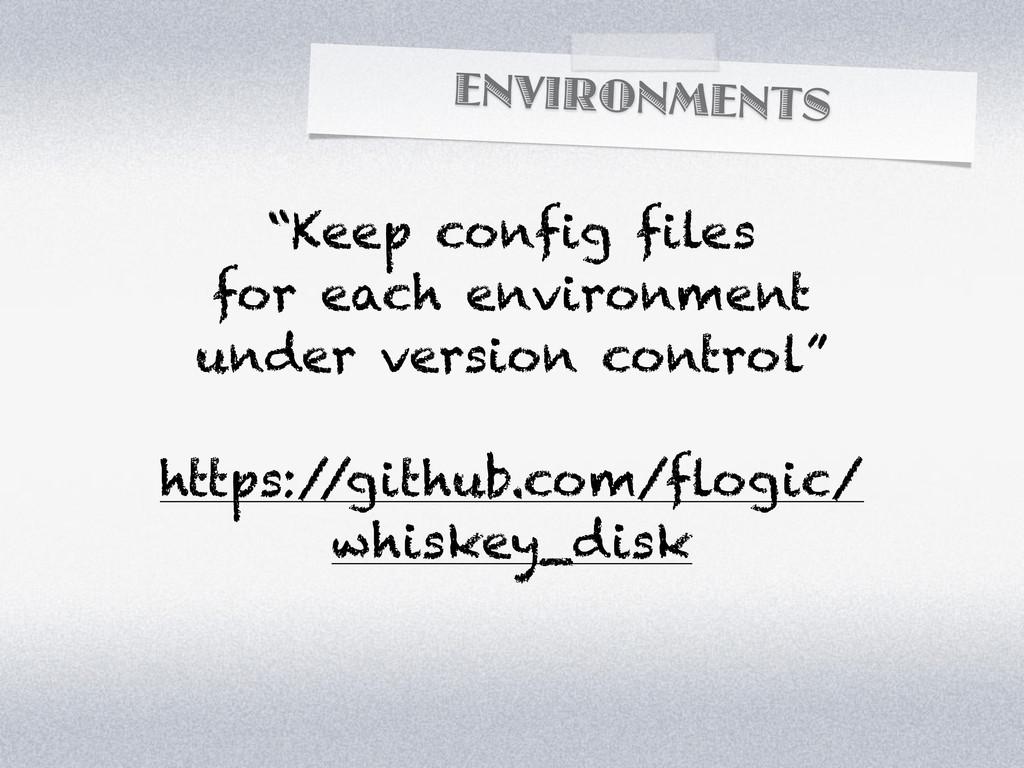 "ENVIRONMENTS ""Keep config files for each enviro..."