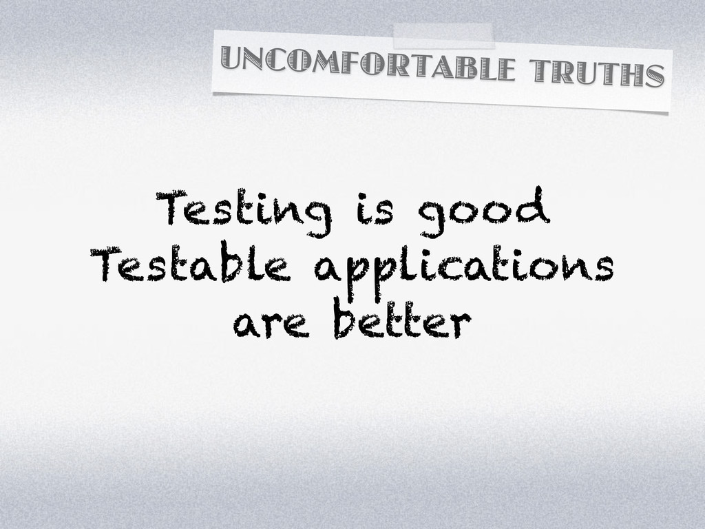UNCOMFORTABLE TRUTHS Testing is good Testable a...