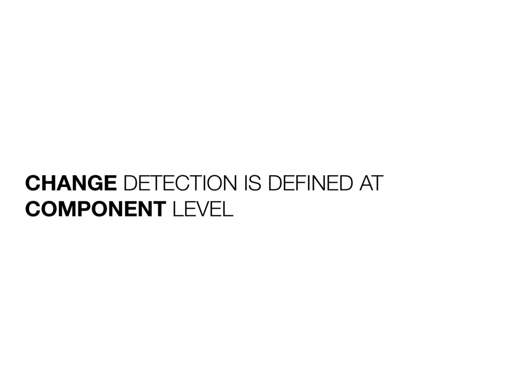 CHANGE DETECTION IS DEFINED AT COMPONENT LEVEL