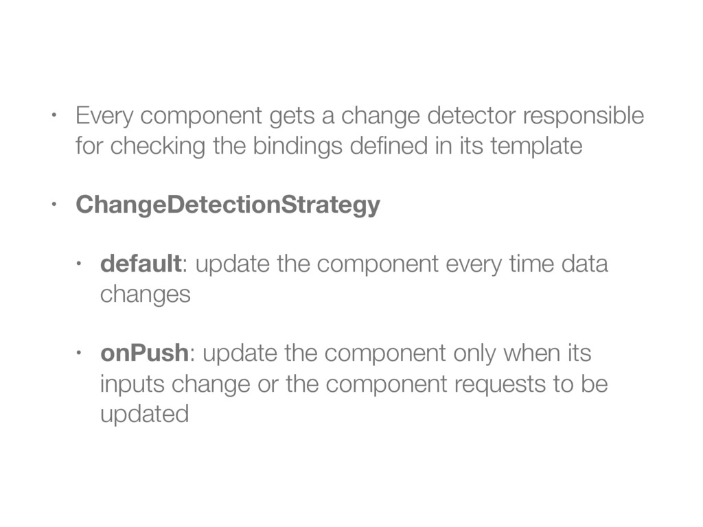 • Every component gets a change detector respon...