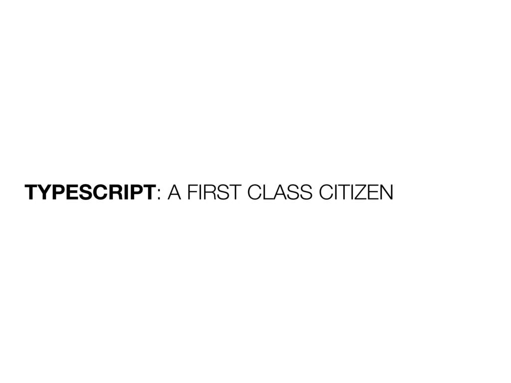 TYPESCRIPT: A FIRST CLASS CITIZEN