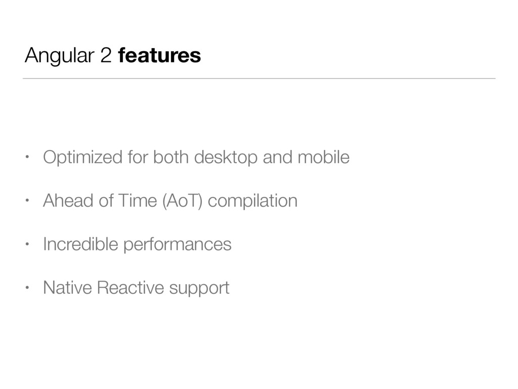 Angular 2 features • Optimized for both desktop...