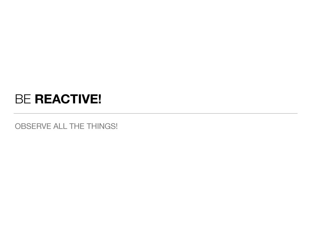 BE REACTIVE! OBSERVE ALL THE THINGS!