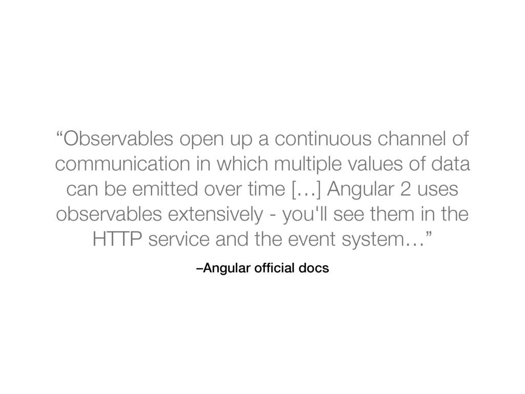 "–Angular official docs ""Observables open up a co..."