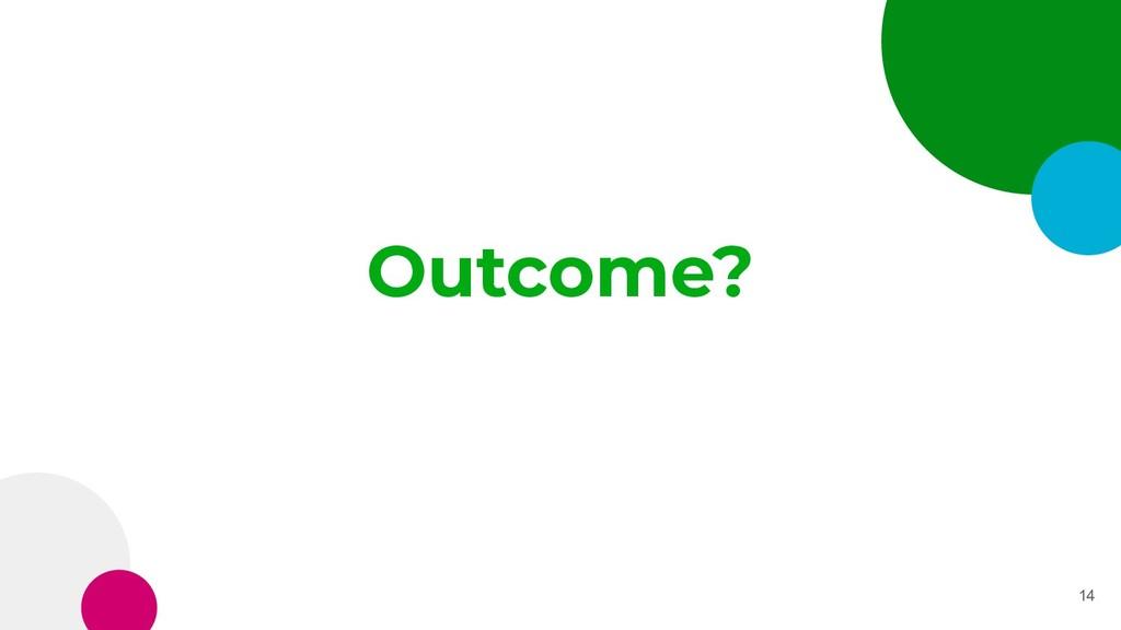 Outcome? 14