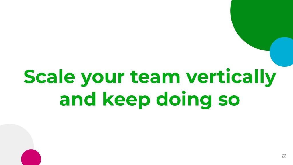 Scale your team vertically and keep doing so 23