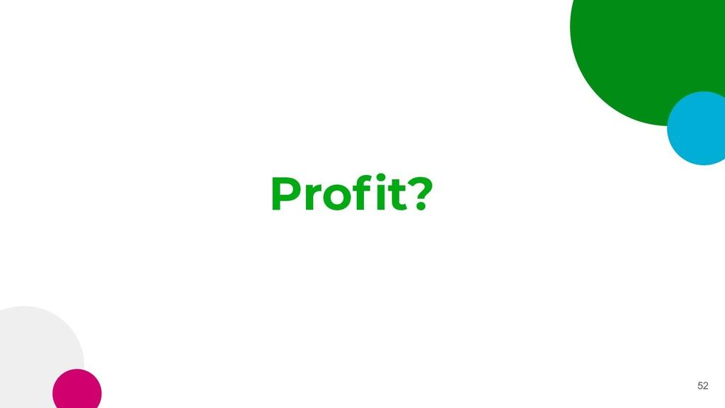 Profit? 52