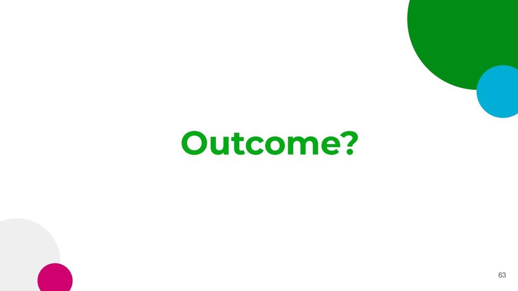 Outcome? 63