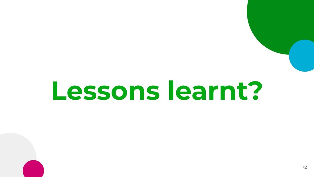 Lessons learnt? 72