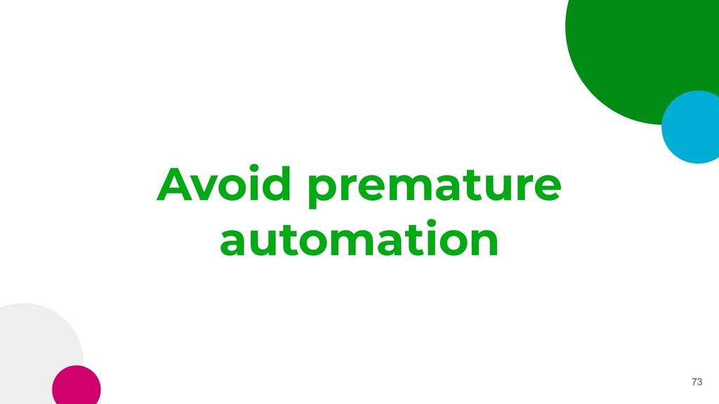 Avoid premature automation 73