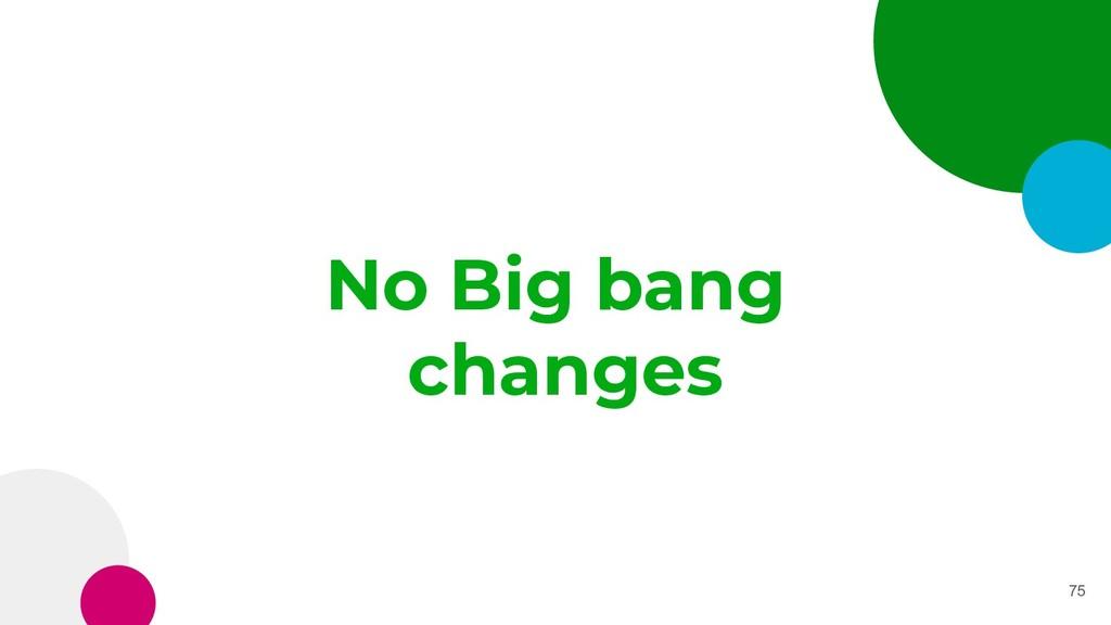 No Big bang changes 75