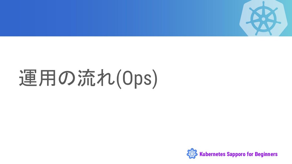Kubernetes Sapporo for Beginners 運用の流れ(Ops)