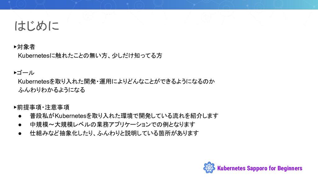 Kubernetes Sapporo for Beginners はじめに ▶対象者  Kub...