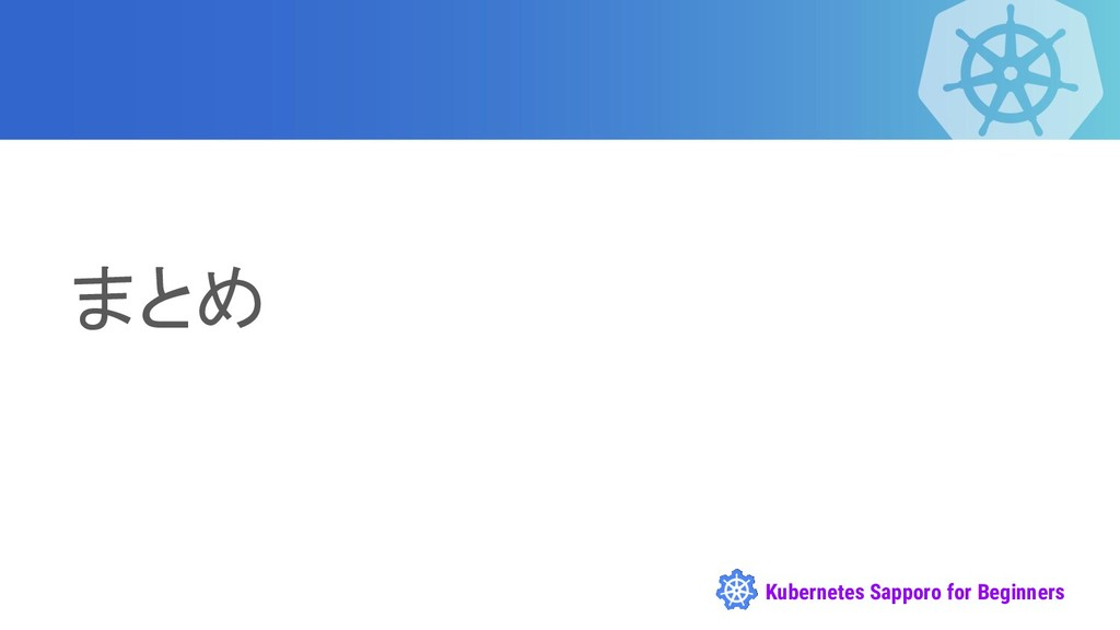 Kubernetes Sapporo for Beginners まとめ
