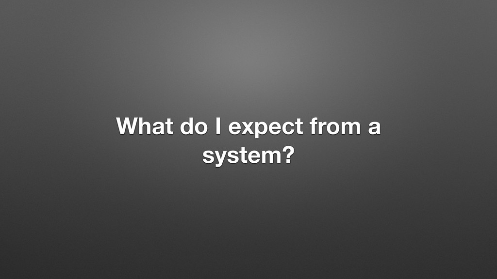 What do I expect from a system?