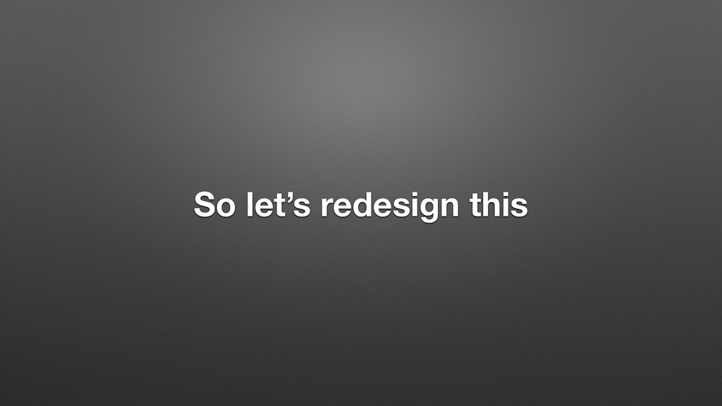 So let's redesign this